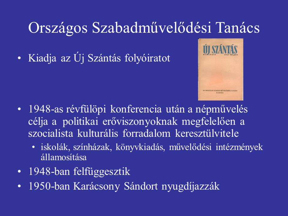 Országos Szabadművelődési Tanács Kiadja az Új Szántás folyóiratot 1948-as révfülöpi konferencia után a népművelés célja a politikai erőviszonyoknak megfelelően a szocialista kulturális forradalom keresztülvitele iskolák, színházak, könyvkiadás, művelődési intézmények államosítása 1948-ban felfüggesztik 1950-ban Karácsony Sándort nyugdíjazzák