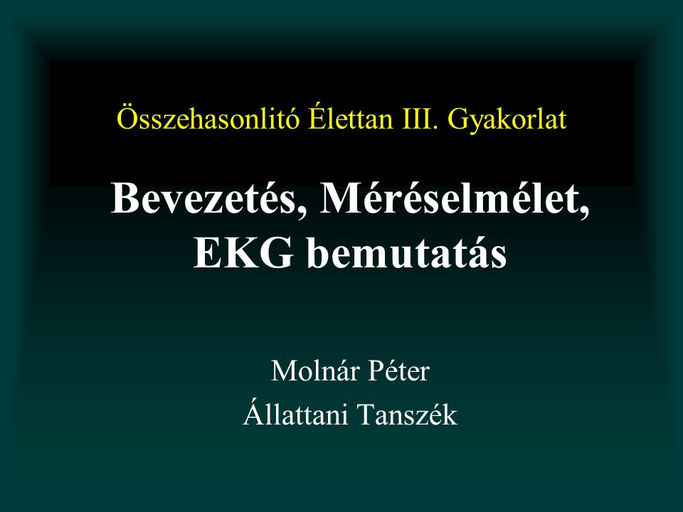 Összehasonlitó Élettan III. Gyakorlat Bevezetés, Méréselmélet, EKG bemutatás Molnár Péter Állattani Tanszék