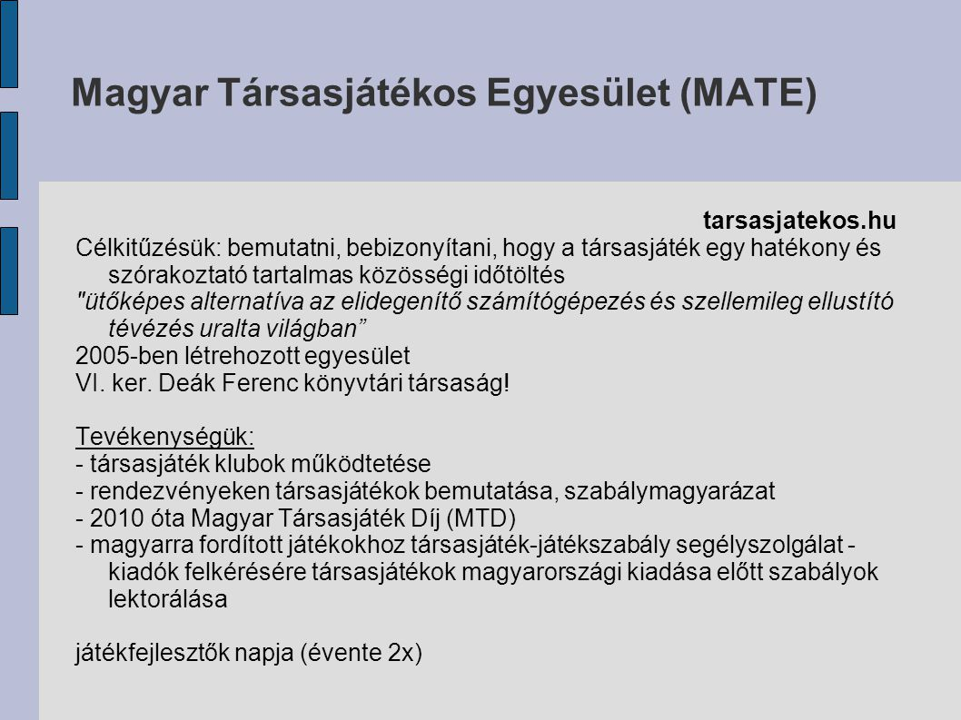 Magyar Társasjátékos Egyesület (MATE) tarsasjatekos.hu Célkitűzésük: bemutatni, bebizonyítani, hogy a társasjáték egy hatékony és szórakoztató tartalmas közösségi időtöltés ütőképes alternatíva az elidegenítő számítógépezés és szellemileg ellustító tévézés uralta világban 2005-ben létrehozott egyesület VI.