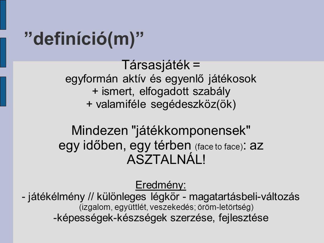 definíció(m) Társasjáték = egyformán aktív és egyenlő játékosok + ismert, elfogadott szabály + valamiféle segédeszköz(ök) Mindezen játékkomponensek egy időben, egy térben (face to face) : az ASZTALNÁL.