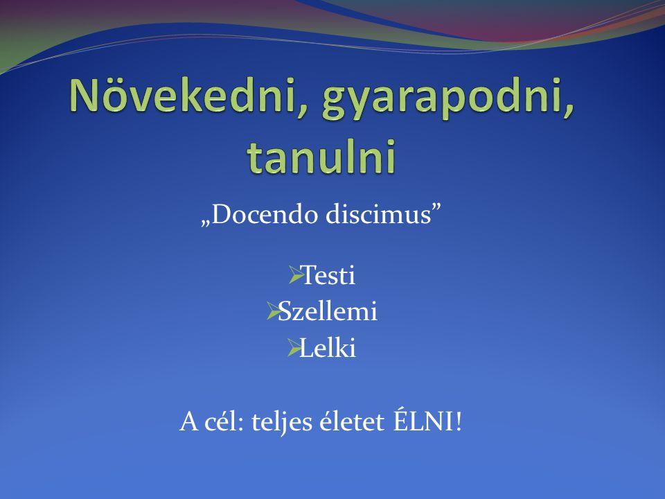 """""""Docendo discimus""""  Testi  Szellemi  Lelki A cél: teljes életet ÉLNI!"""