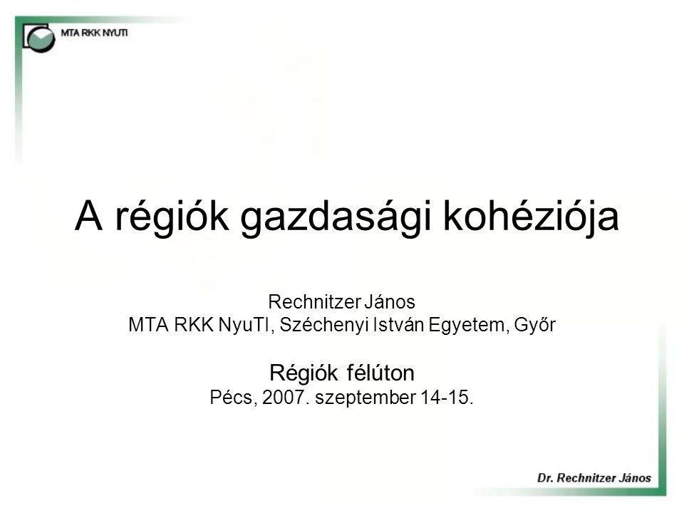 A régiók gazdasági kohéziója Rechnitzer János MTA RKK NyuTI, Széchenyi István Egyetem, Győr Régiók félúton Pécs, 2007. szeptember 14-15.
