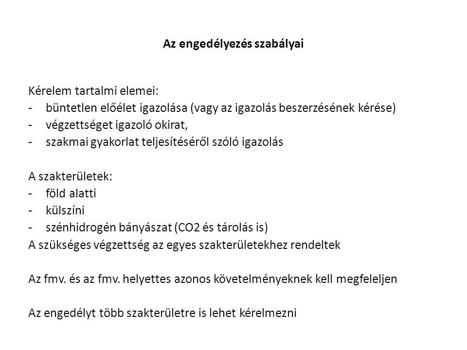 Az engedélyezés szabályai Kérelem tartalmi elemei: -büntetlen előélet igazolása (vagy az igazolás beszerzésének kérése) -végzettséget igazoló okirat, -szakmai gyakorlat teljesítéséről szóló igazolás A szakterületek: -föld alatti -külszíni -szénhidrogén bányászat (CO2 és tárolás is) A szükséges végzettség az egyes szakterületekhez rendeltek Az fmv.