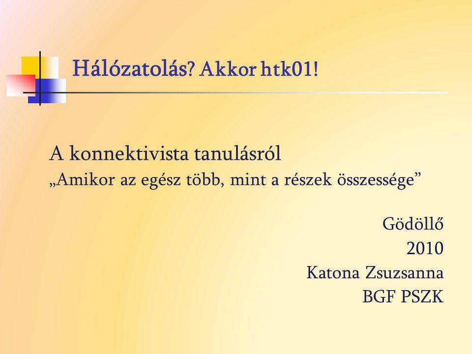 """Hálózatolás ? Akkor htk01! Gödöllő 2010 Katona Zsuzsanna BGF PSZK A konnektivista tanulásról """"Amikor az egész több, mint a részek összessége"""""""
