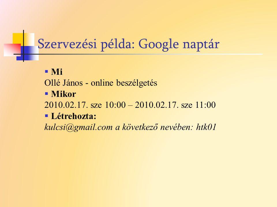 Szervezési példa: Google naptár  Mi Ollé János - online beszélgetés  Mikor 2010.02.17. sze 10:00 – 2010.02.17. sze 11:00  Létrehozta: kulcsi@gmail.