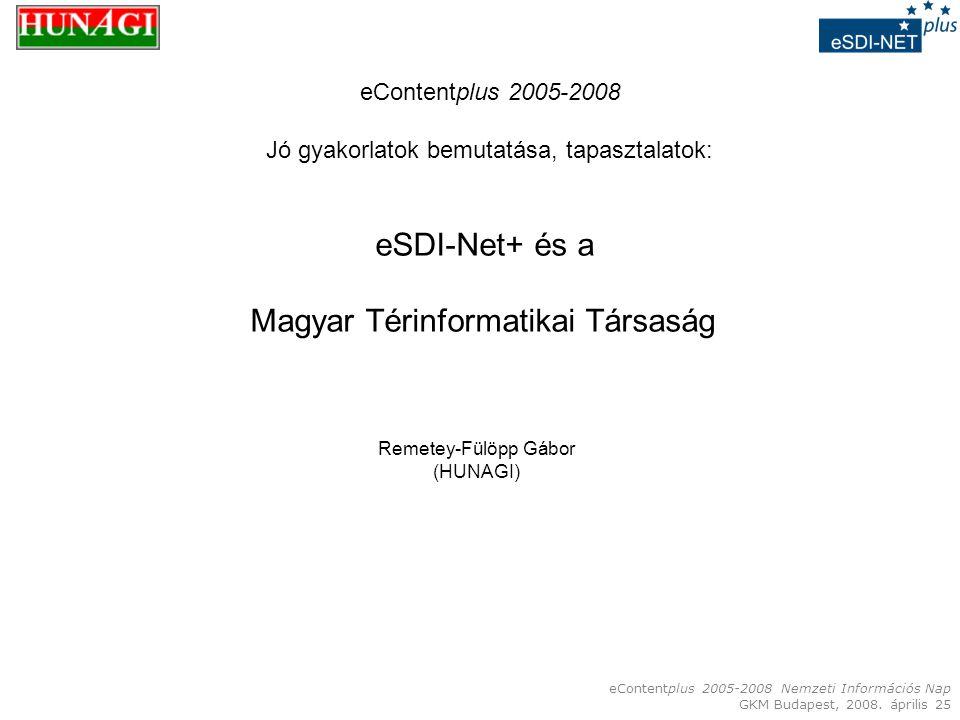 eContentplus 2005-2008 Nemzeti Információs Nap GKM Budapest, 2008. április 25 eSDI-Net+ és a Magyar Térinformatikai Társaság Remetey-Fülöpp Gábor (HUN