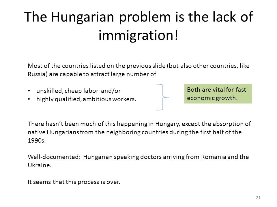 The Hungarian problem is the lack of immigration! 21 Most of the countries listed on the previous slide (but also other countries, like Russia) are ca