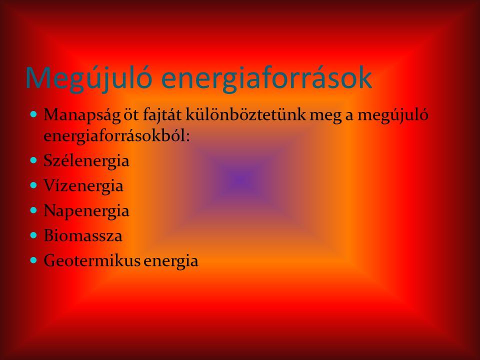 Megújuló energiaforrások Manapság öt fajtát különböztetünk meg a megújuló energiaforrásokból: Szélenergia Vízenergia Napenergia Biomassza Geotermikus energia