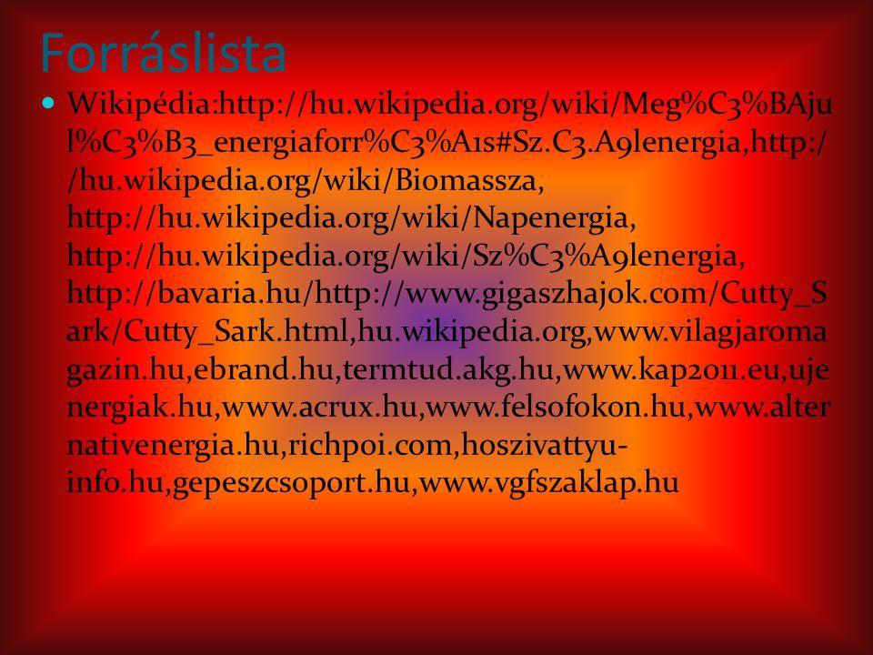Forráslista Wikipédia:http://hu.wikipedia.org/wiki/Meg%C3%BAju l%C3%B3_energiaforr%C3%A1s#Sz.C3.A9lenergia,http:/ /hu.wikipedia.org/wiki/Biomassza, http://hu.wikipedia.org/wiki/Napenergia, http://hu.wikipedia.org/wiki/Sz%C3%A9lenergia, http://bavaria.hu/http://www.gigaszhajok.com/Cutty_S ark/Cutty_Sark.html,hu.wikipedia.org,www.vilagjaroma gazin.hu,ebrand.hu,termtud.akg.hu,www.kap2011.eu,uje nergiak.hu,www.acrux.hu,www.felsofokon.hu,www.alter nativenergia.hu,richpoi.com,hoszivattyu- info.hu,gepeszcsoport.hu,www.vgfszaklap.hu