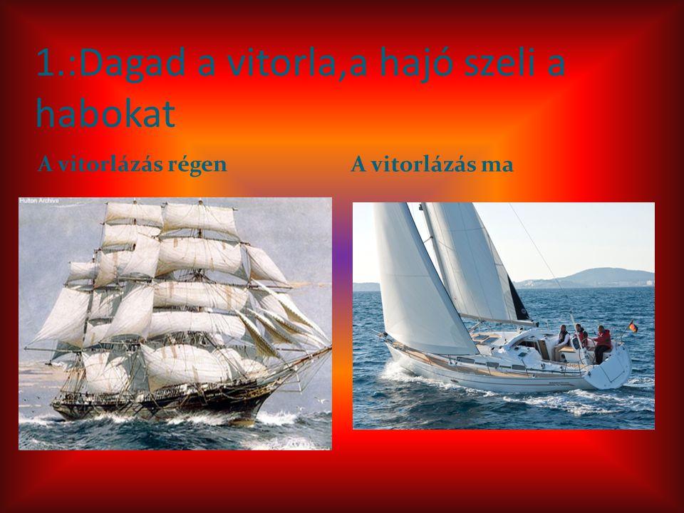 1.:Dagad a vitorla,a hajó szeli a habokat A vitorlázás régen A vitorlázás ma