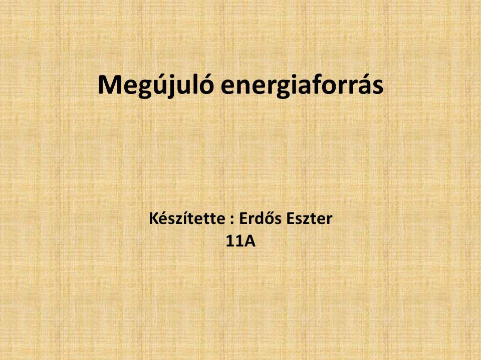 Megújuló energiaforrás Készítette : Erdős Eszter 11A