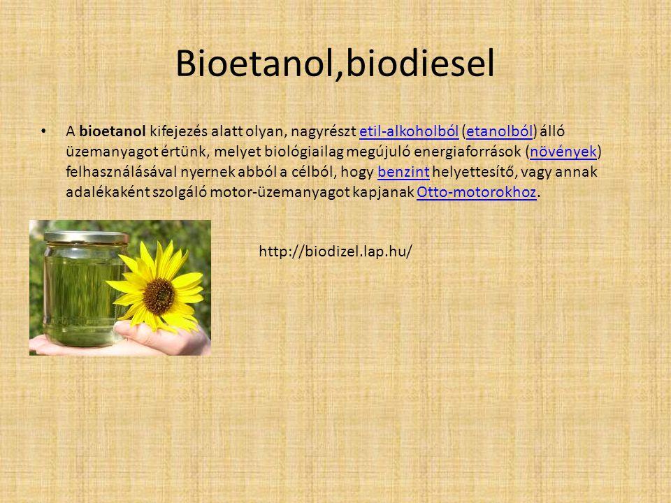 Bioetanol,biodiesel A bioetanol kifejezés alatt olyan, nagyrészt etil-alkoholból (etanolból) álló üzemanyagot értünk, melyet biológiailag megújuló ene