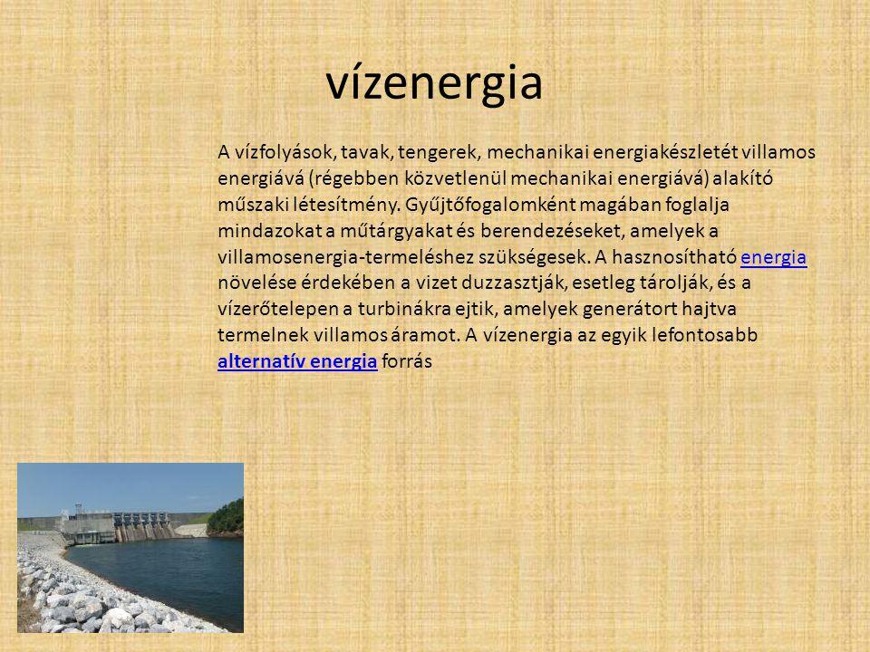 vízenergia A vízfolyások, tavak, tengerek, mechanikai energiakészletét villamos energiává (régebben közvetlenül mechanikai energiává) alakító műszaki