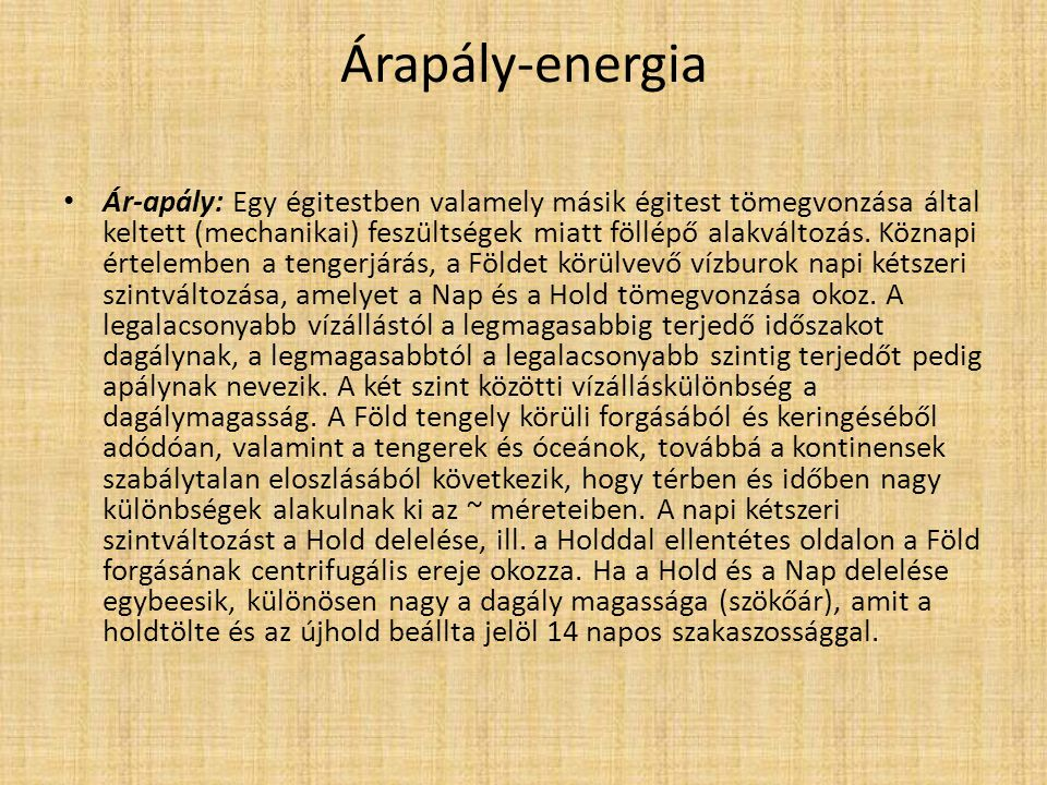 Árapály-energia Ár-apály: Egy égitestben valamely másik égitest tömegvonzása által keltett (mechanikai) feszültségek miatt föllépő alakváltozás. Közna