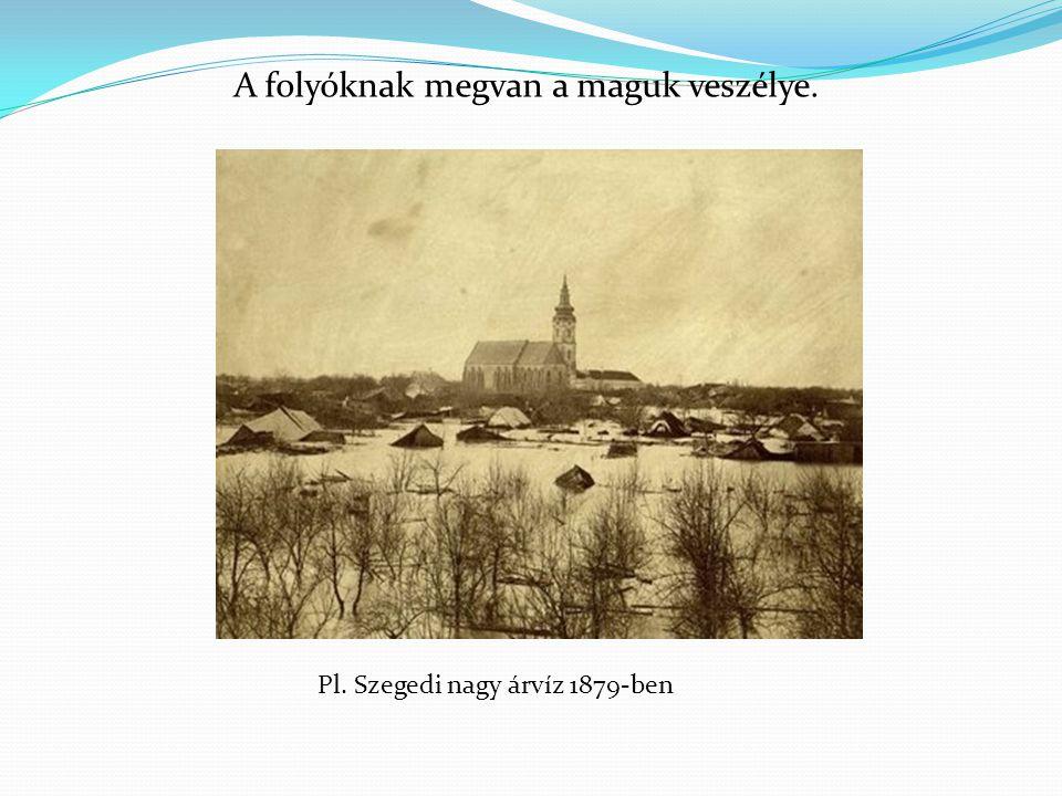 A folyóknak megvan a maguk veszélye. Pl. Szegedi nagy árvíz 1879-ben