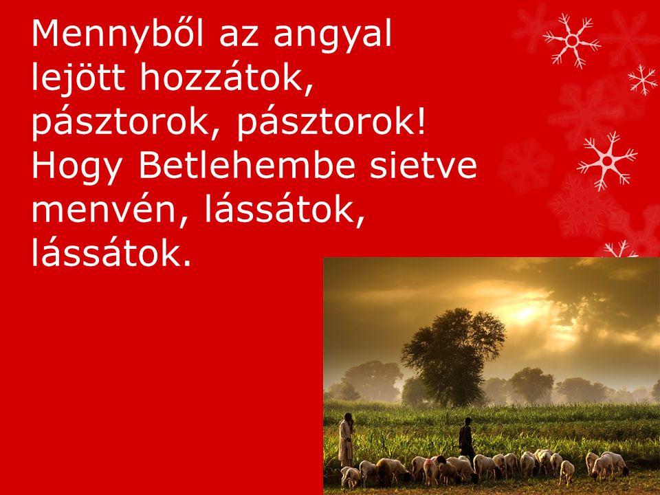 Mennyből az angyal lejött hozzátok, pásztorok, pásztorok.