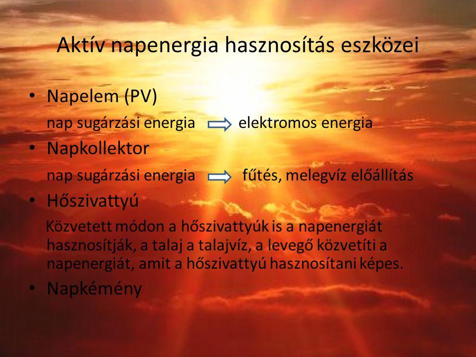 Aktív napenergia hasznosítás eszközei Napelem (PV) nap sugárzási energia elektromos energia Napkollektor nap sugárzási energia fűtés, melegvíz előállítás Hőszivattyú Közvetett módon a hőszivattyúk is a napenergiát hasznosítják, a talaj a talajvíz, a levegő közvetíti a napenergiát, amit a hőszivattyú hasznosítani képes.