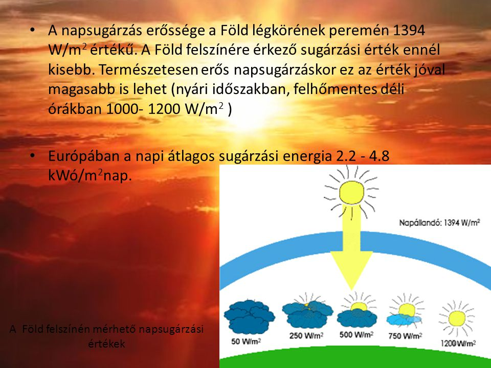 A napsugárzás erőssége a Föld légkörének peremén 1394 W/m 2 értékű. A Föld felszínére érkező sugárzási érték ennél kisebb. Természetesen erős napsugár