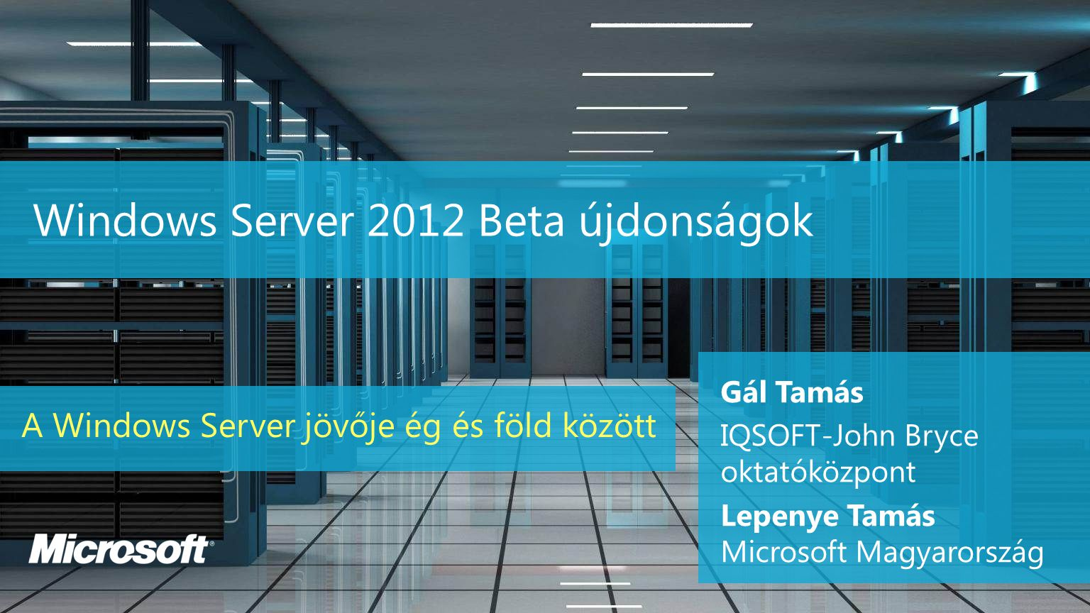 Windows Server 2012 Beta újdonságok A Windows Server jövője ég és föld között Gál Tamás IQSOFT-John Bryce oktatóközpont Lepenye Tamás Microsoft Magyar