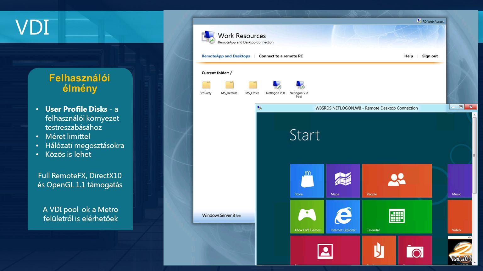VDI Felhasználói élmény User Profile Disks - a felhasználói környezet testreszabásához Méret limittel Hálózati megosztásokra Közös is lehet Full RemoteFX, DirectX10 és OpenGL 1.1 támogatás A VDI pool-ok a Metro felületről is elérhetőek