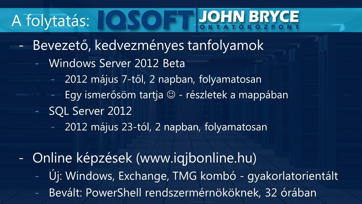 -Bevezető, kedvezményes tanfolyamok -Windows Server 2012 Beta -2012 május 7-től, 2 napban, folyamatosan -Egy ismerősöm tartja - részletek a mappában -SQL Server 2012 -2012 május 23-tól, 2 napban, folyamatosan -Online képzések (www.iqjbonline.hu) -Új: Windows, Exchange, TMG kombó - gyakorlatorientált -Bevált: PowerShell rendszermérnököknek, 32 órában A folytatás:
