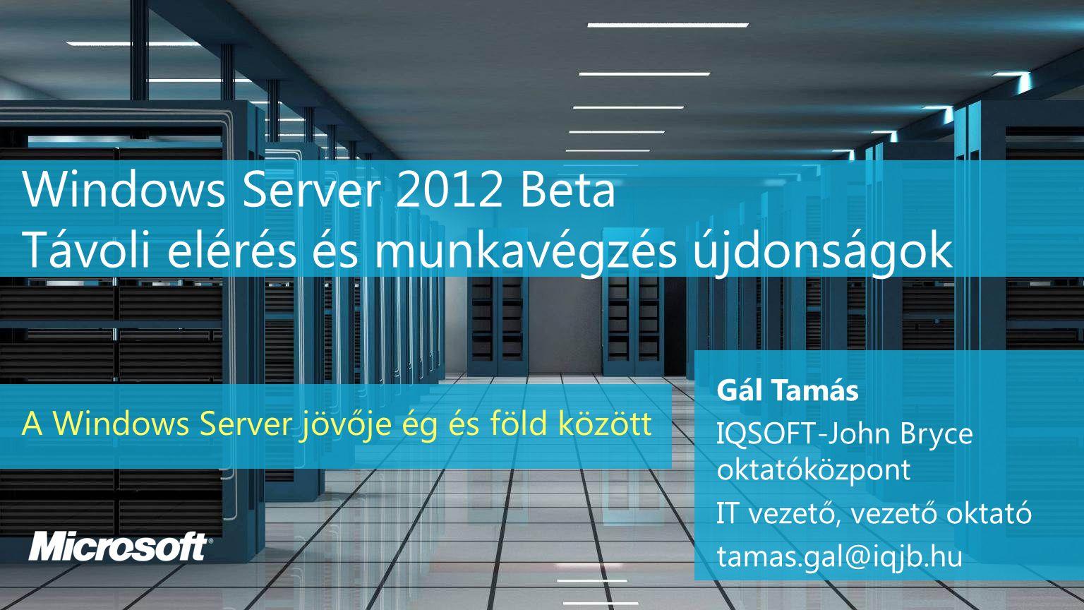 Windows Server 2012 Beta Távoli elérés és munkavégzés újdonságok A Windows Server jövője ég és föld között Gál Tamás IQSOFT-John Bryce oktatóközpont IT vezető, vezető oktató tamas.gal@iqjb.hu