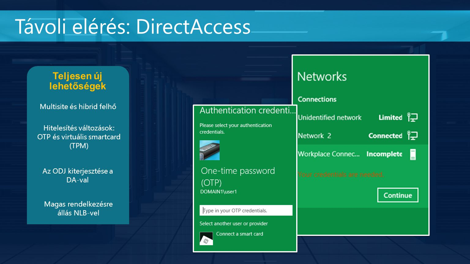 Távoli elérés: DirectAccess Teljesen új lehetőségek Multisite és hibrid felhő Hitelesítés változások: OTP és virtuális smartcard (TPM) Az ODJ kiterjesztése a DA-val Magas rendelkezésre állás NLB-vel