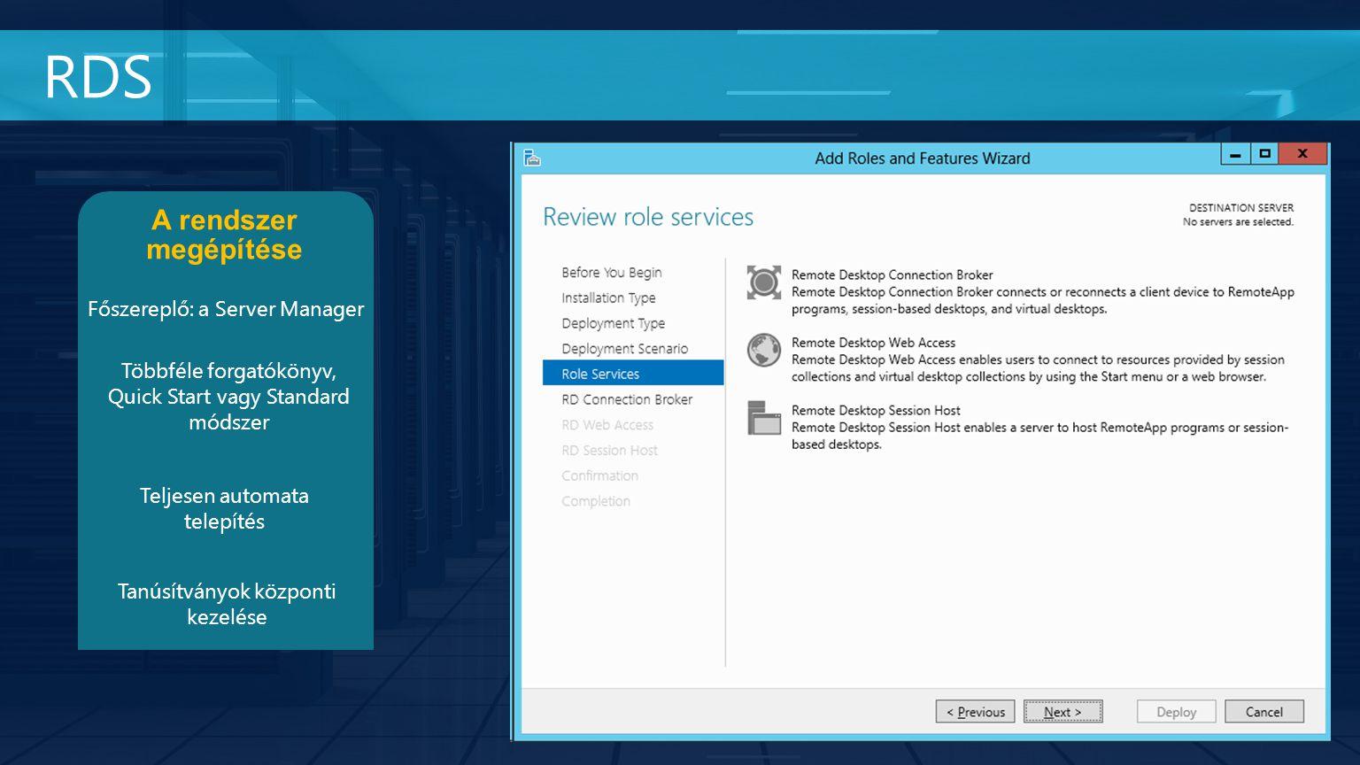 RDS A rendszer megépítése Főszereplő: a Server Manager Többféle forgatókönyv, Quick Start vagy Standard módszer Teljesen automata telepítés Tanúsítványok központi kezelése