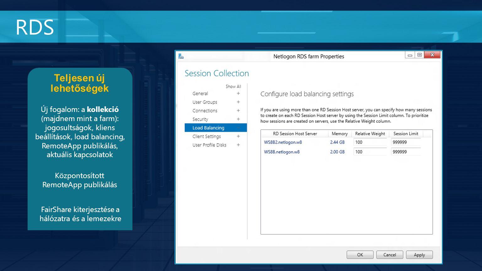 RDS Teljesen új lehetőségek Új fogalom: a kollekció (majdnem mint a farm): jogosultságok, kliens beállítások, load balancing, RemoteApp publikálás, aktuális kapcsolatok Központosított RemoteApp publikálás FairShare kiterjesztése a hálózatra és a lemezekre