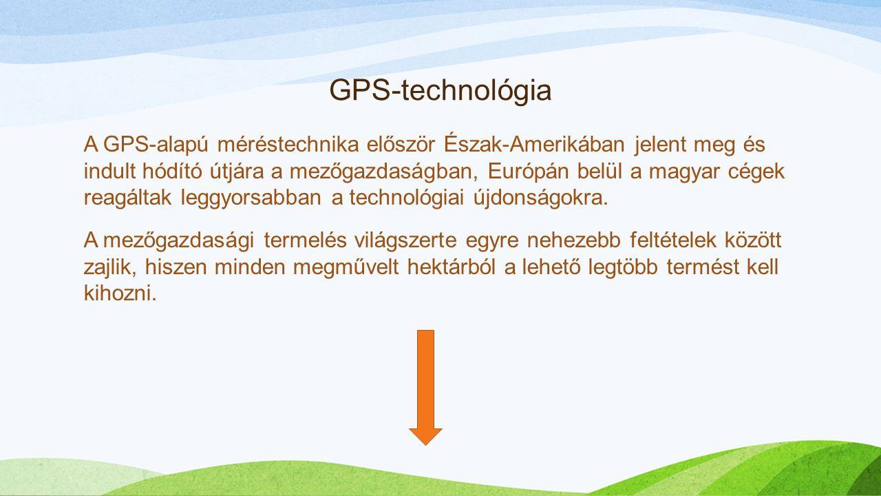 GPS-technológia A GPS-alapú méréstechnika először Észak-Amerikában jelent meg és indult hódító útjára a mezőgazdaságban, Európán belül a magyar cégek