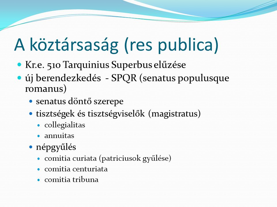 A köztársaság (res publica) Kr.e. 510 Tarquinius Superbus elűzése új berendezkedés - SPQR (senatus populusque romanus) senatus döntő szerepe tisztsége
