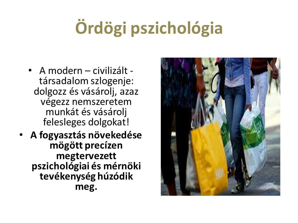 Ördögi pszichológia A modern – civilizált - társadalom szlogenje: dolgozz és vásárolj, azaz végezz nemszeretem munkát és vásárolj felesleges dolgokat!