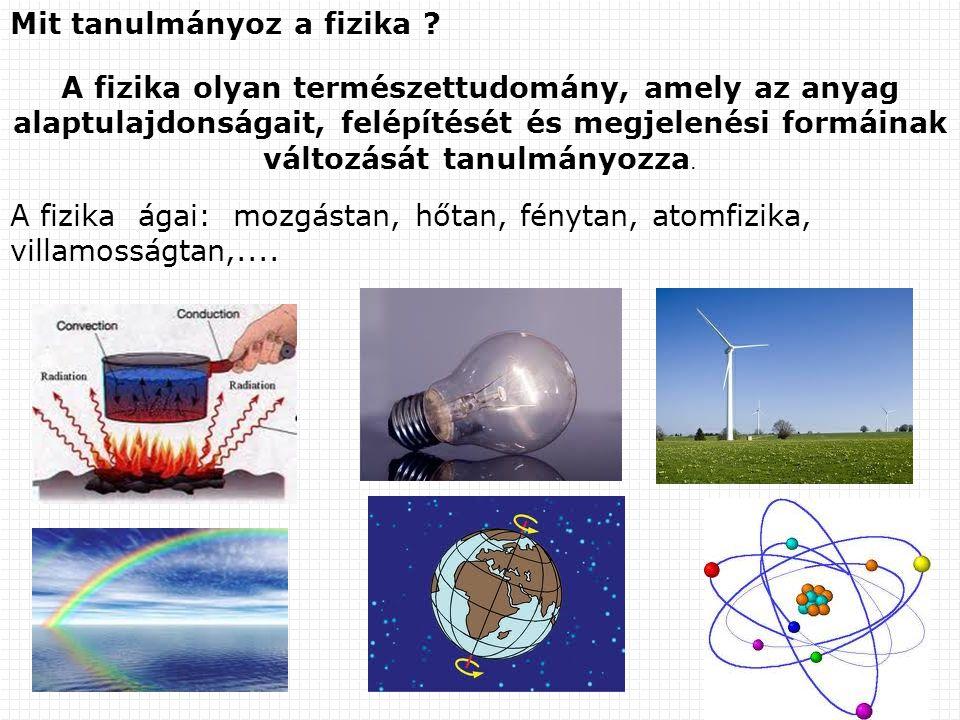 Mit tanulmányoz a fizika ? A fizika olyan természettudomány, amely az anyag alaptulajdonságait, felépítését és megjelenési formáinak változását tanulm