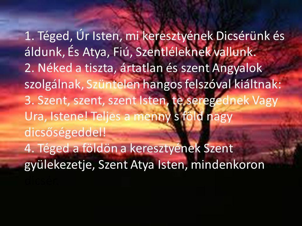 1. Téged, Úr Isten, mi keresztyének Dicsérünk és áldunk, És Atya, Fiú, Szentléleknek vallunk. 2. Néked a tiszta, ártatlan és szent Angyalok szolgálnak