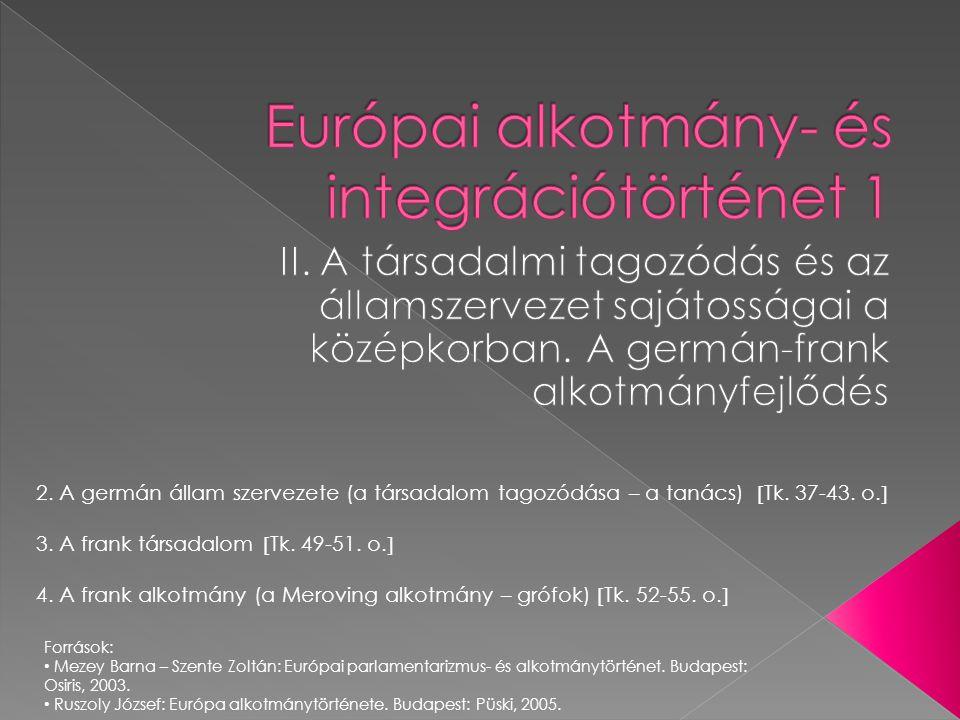 2. A germán állam szervezete (a társadalom tagozódása – a tanács)  Tk. 37-43. o.  3. A frank társadalom  Tk. 49-51. o.  4. A frank alkotmány (a Me
