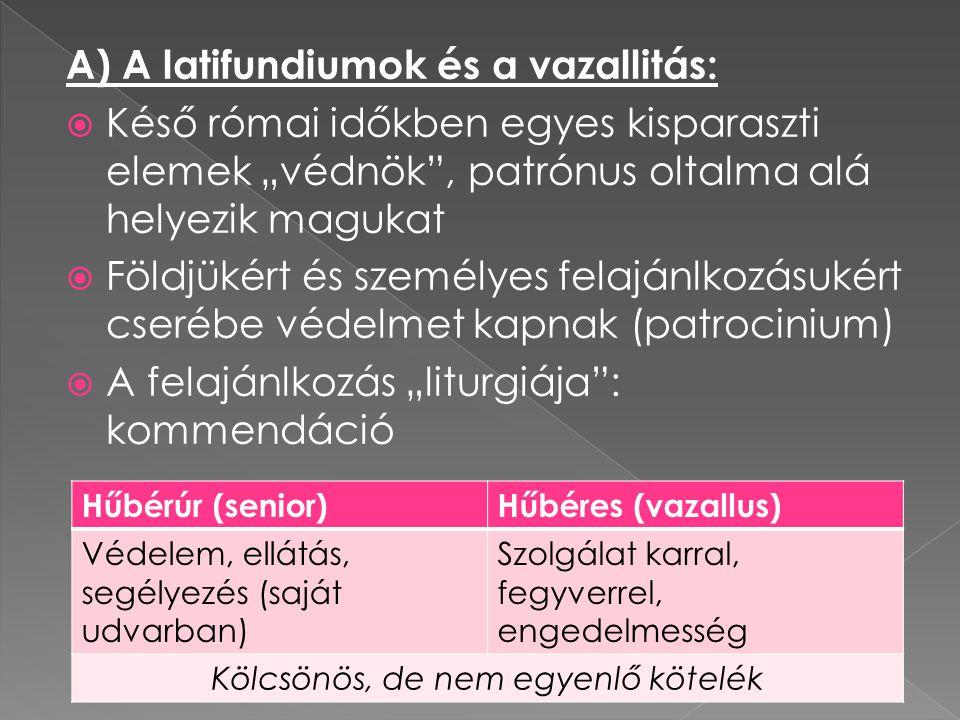 """A) A latifundiumok és a vazallitás:  Késő római időkben egyes kisparaszti elemek """"védnök"""", patrónus oltalma alá helyezik magukat  Földjükért és szem"""