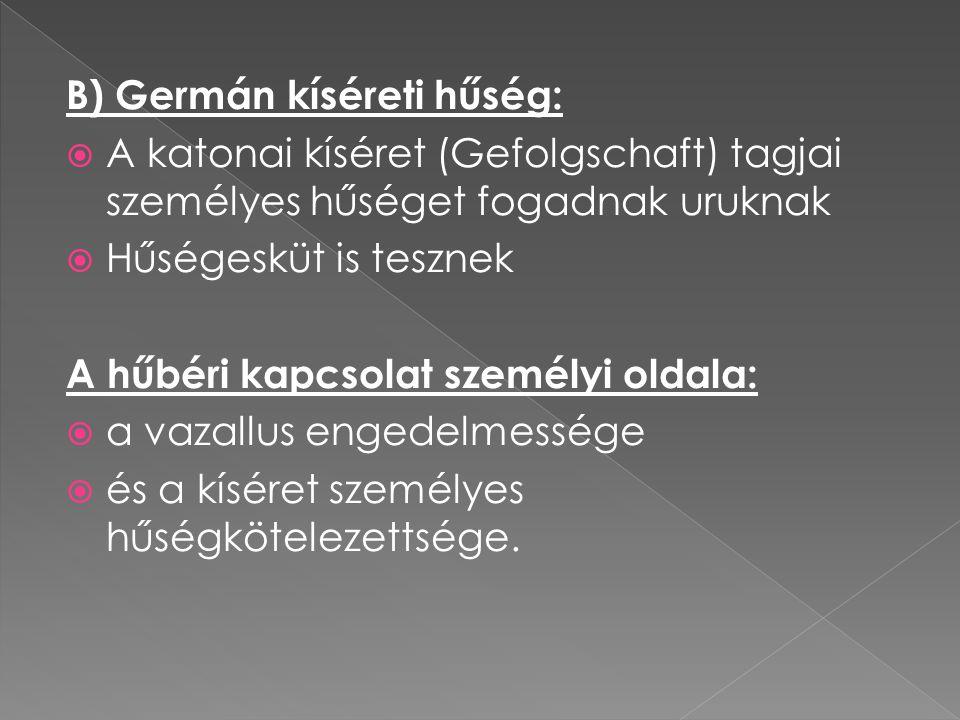 B) Germán kíséreti hűség:  A katonai kíséret (Gefolgschaft) tagjai személyes hűséget fogadnak uruknak  Hűségesküt is tesznek A hűbéri kapcsolat szem