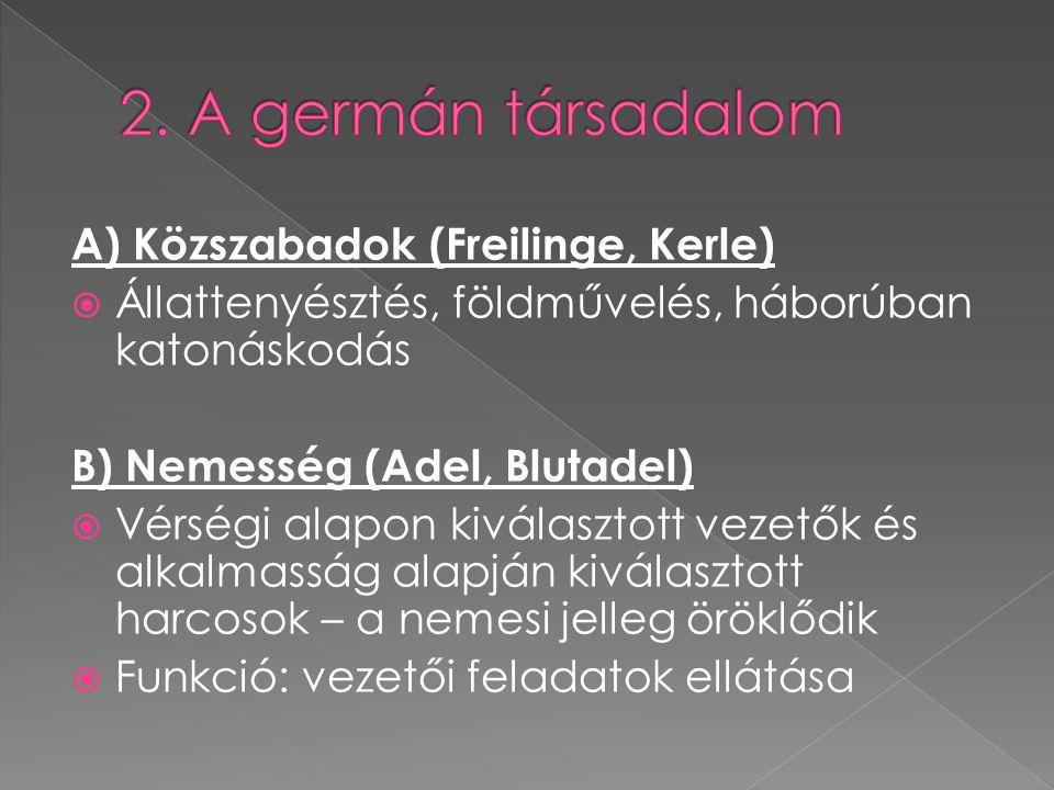 A) Közszabadok (Freilinge, Kerle)  Állattenyésztés, földművelés, háborúban katonáskodás B) Nemesség (Adel, Blutadel)  Vérségi alapon kiválasztott ve
