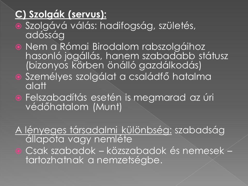 C) Szolgák (servus):  Szolgává válás: hadifogság, születés, adósság  Nem a Római Birodalom rabszolgáihoz hasonló jogállás, hanem szabadabb státusz (