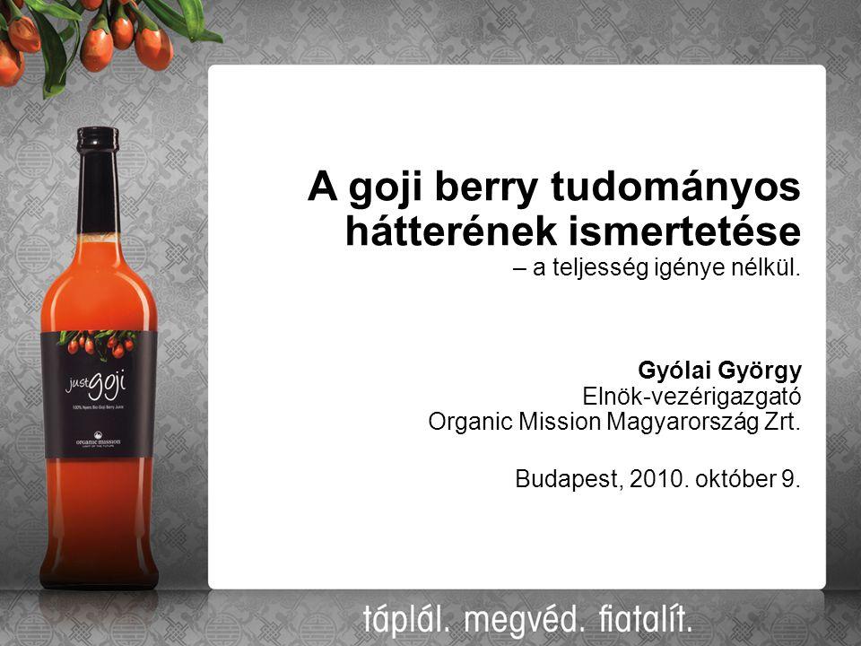 A goji berry tudományos hátterének ismertetése – a teljesség igénye nélkül. Gyólai György Elnök-vezérigazgató Organic Mission Magyarország Zrt. Budape