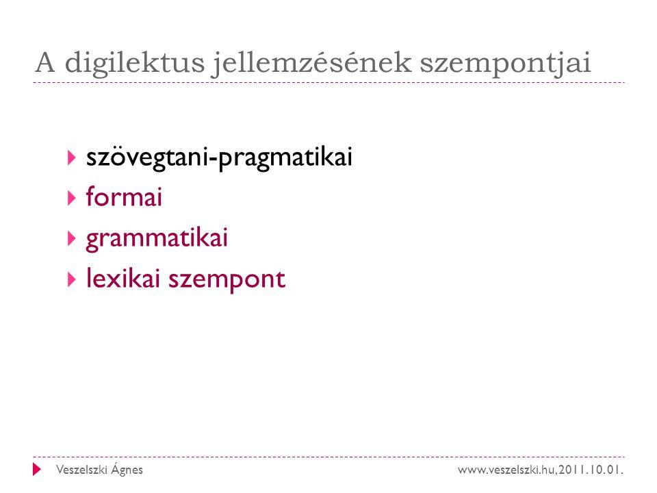 www.veszelszki.hu, 2011. 10. 01.Veszelszki Ágnes A digilektus jellemzésének szempontjai  szövegtani-pragmatikai  formai  grammatikai  lexikai szem