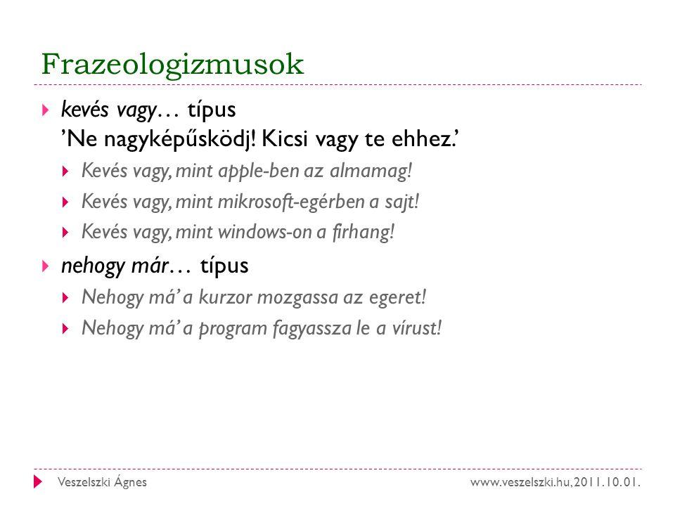 www.veszelszki.hu, 2011. 10. 01.Veszelszki Ágnes Frazeologizmusok  kevés vagy… típus 'Ne nagyképűsködj! Kicsi vagy te ehhez.'  Kevés vagy, mint appl