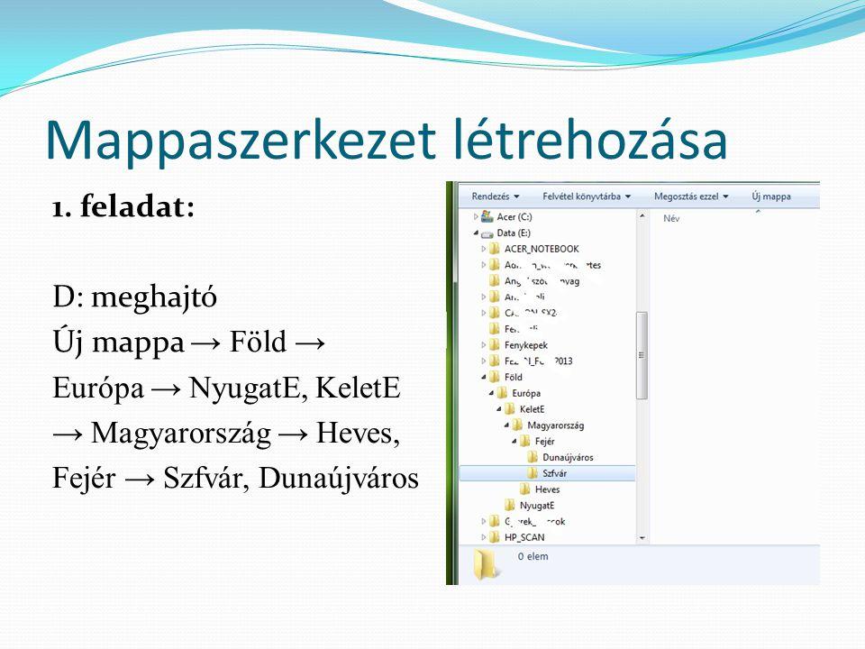Mappaszerkezet létrehozása 1. feladat: D: meghajtó Új mappa → Föld → Európa → NyugatE, KeletE → Magyarország → Heves, Fejér → Szfvár, Dunaújváros