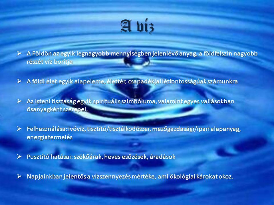 A víz  A Földön az egyik legnagyobb mennyiségben jelenlévő anyag, a földfelszín nagyobb részét víz borítja  A földi élet egyik alapeleme, élettér, c