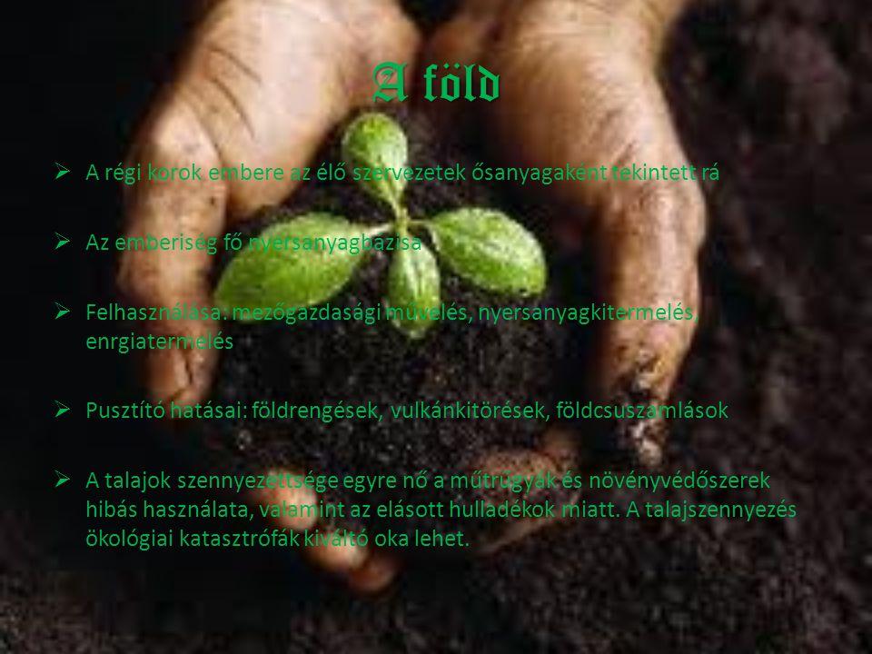 A föld  A régi korok embere az élő szervezetek ősanyagaként tekintett rá  Az emberiség fő nyersanyagbázisa  Felhasználása: mezőgazdasági művelés, n