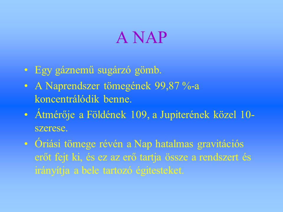 A NAP Egy gáznemű sugárzó gömb. A Naprendszer tömegének 99,87 %-a koncentrálódik benne. Átmérője a Földének 109, a Jupiterének közel 10- szerese. Óriá