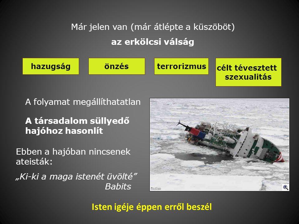 """Már jelen van (már átlépte a küszöböt) az erkölcsi válság hazugságönzésterrorizmus célt tévesztett szexualitás A folyamat megállíthatatlan A társadalom süllyedő hajóhoz hasonlít Ebben a hajóban nincsenek ateisták: """"Ki-ki a maga istenét üvölté Babits Isten igéje éppen erről beszél"""