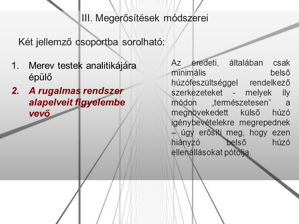 III. Megerősítések módszerei Két jellemző csoportba sorolható: 1.Merev testek analitikájára épülő 2.A rugalmas rendszer alapelveit figyelembe vevő Az