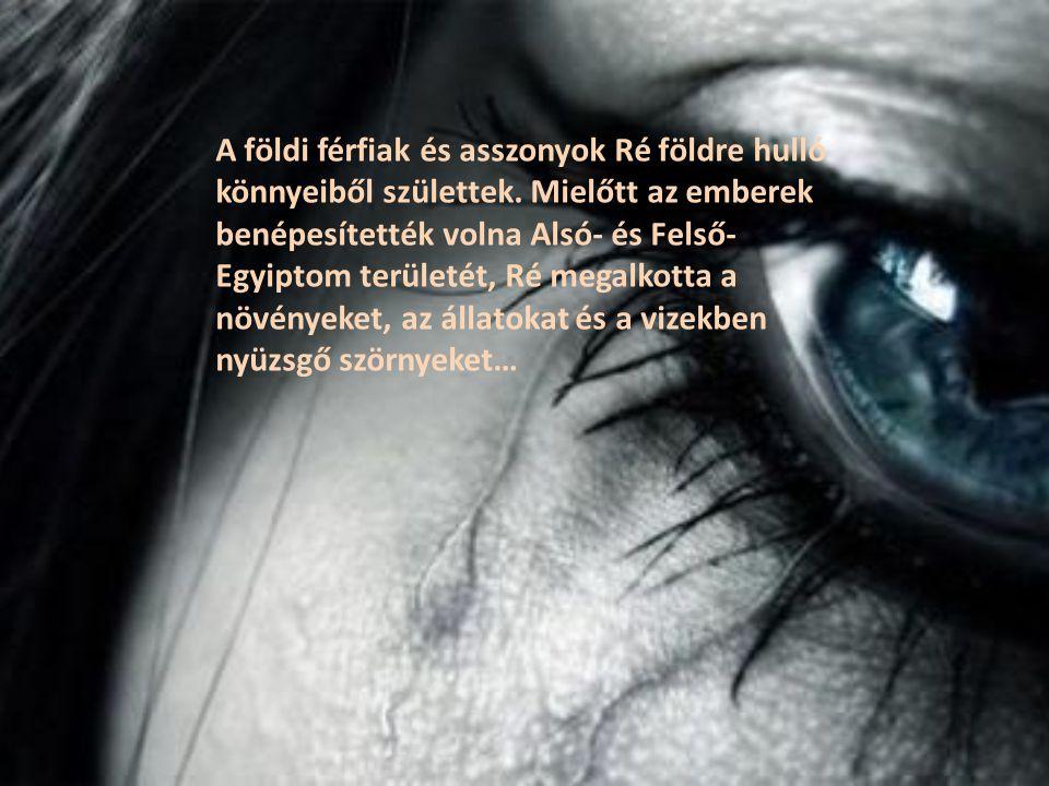 A földi férfiak és asszonyok Ré földre hulló könnyeiből születtek. Mielőtt az emberek benépesítették volna Alsó- és Felső- Egyiptom területét, Ré mega