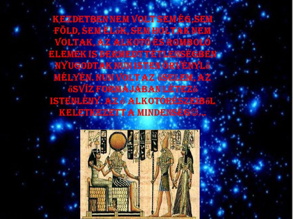 Kezdetben nem volt sem ég,sem föld, sem él ő k, sem holtak nem voltak, az alkotó és romboló elemek is dermedt tétlenségben nyugodtak Nun isten örvényl ő mélyén.